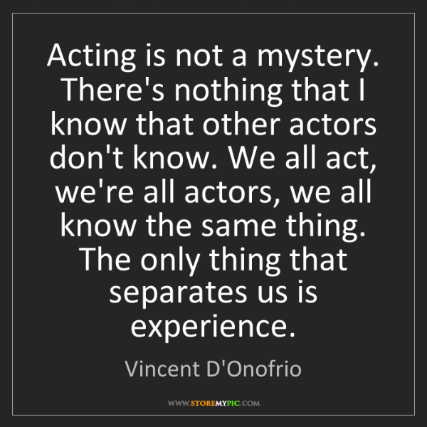 Vincent D'Onofrio: Acting is not a mystery. There's nothing that I know...