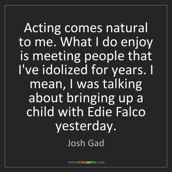 Josh Gad: Acting comes natural to me. What I do enjoy is meeting...