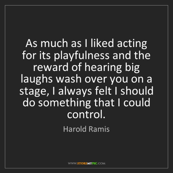 Harold Ramis: As much as I liked acting for its playfulness and the...