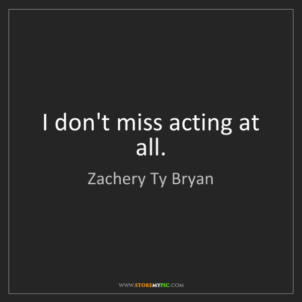 Zachery Ty Bryan: I don't miss acting at all.