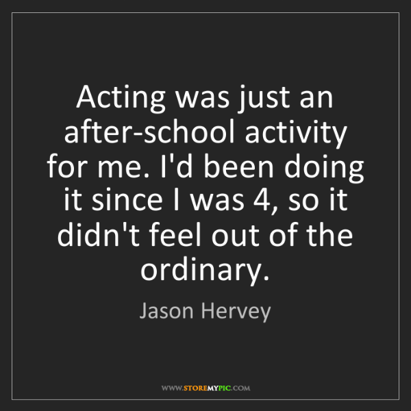 Jason Hervey: Acting was just an after-school activity for me. I'd...