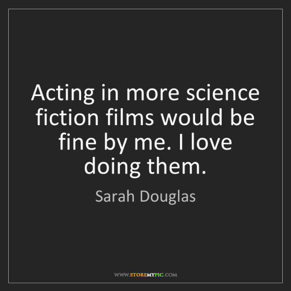 Sarah Douglas: Acting in more science fiction films would be fine by...