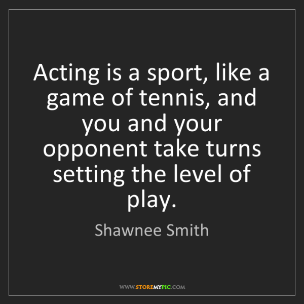 Shawnee Smith: Acting is a sport, like a game of tennis, and you and...