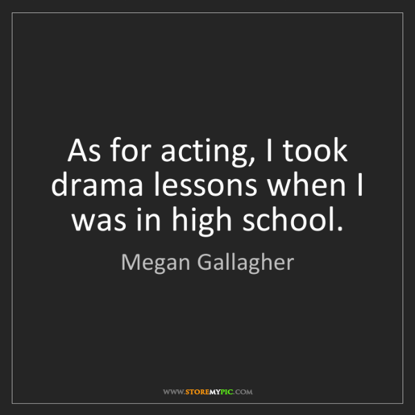 Megan Gallagher: As for acting, I took drama lessons when I was in high...