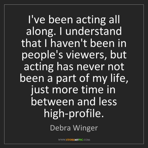 Debra Winger: I've been acting all along. I understand that I haven't...