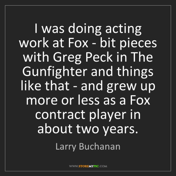 Larry Buchanan: I was doing acting work at Fox - bit pieces with Greg...