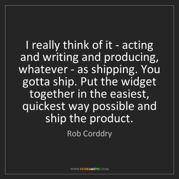 Rob Corddry: I really think of it - acting and writing and producing,...