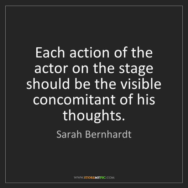 Sarah Bernhardt: Each action of the actor on the stage should be the visible...