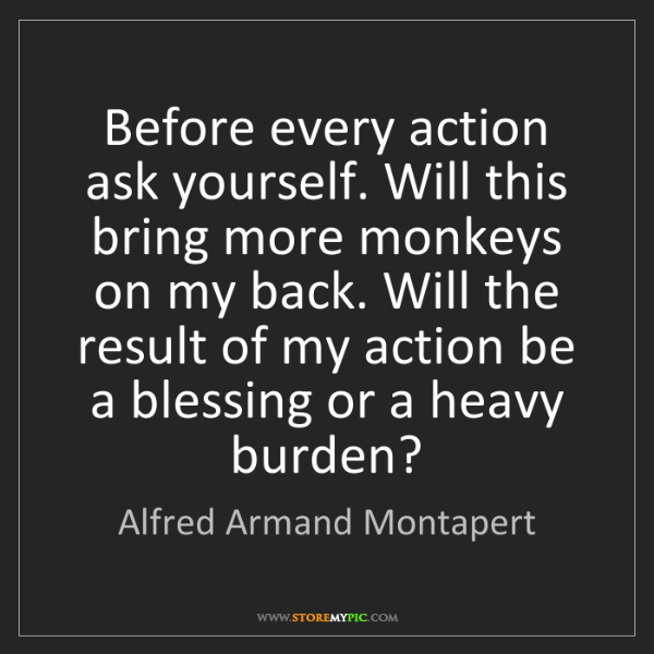 Alfred Armand Montapert: Before every action ask yourself. Will this bring more...