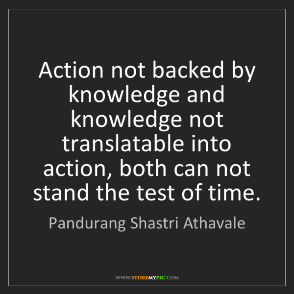 Pandurang Shastri Athavale: Action not backed by knowledge and knowledge not translatable...