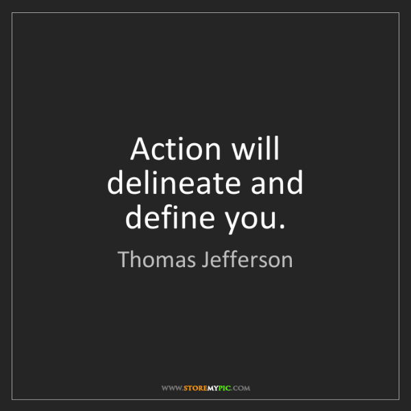 Thomas Jefferson: Action will   delineate and  define you.