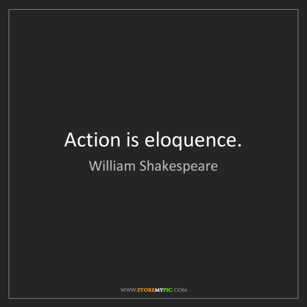 William Shakespeare: Action is eloquence.