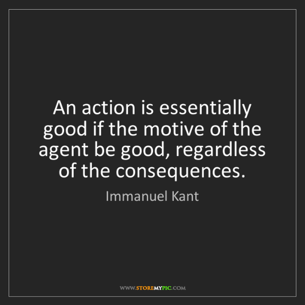 Immanuel Kant: An action is essentially good if the motive of the agent...
