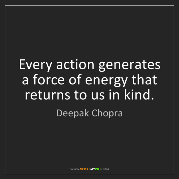 Deepak Chopra: Every action generates a force of energy that returns...