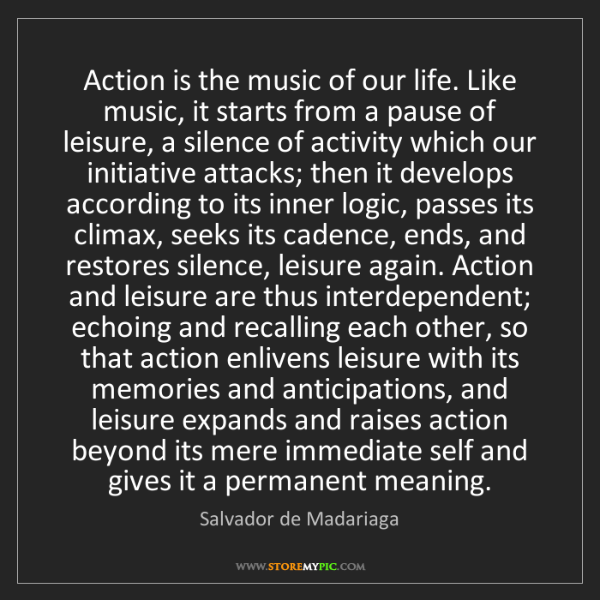 Salvador de Madariaga: Action is the music of our life. Like music, it starts...