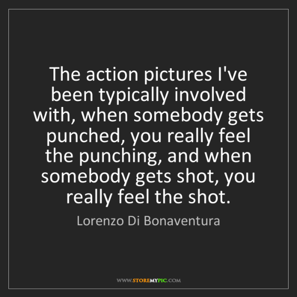 Lorenzo Di Bonaventura: The action pictures I've been typically involved with,...
