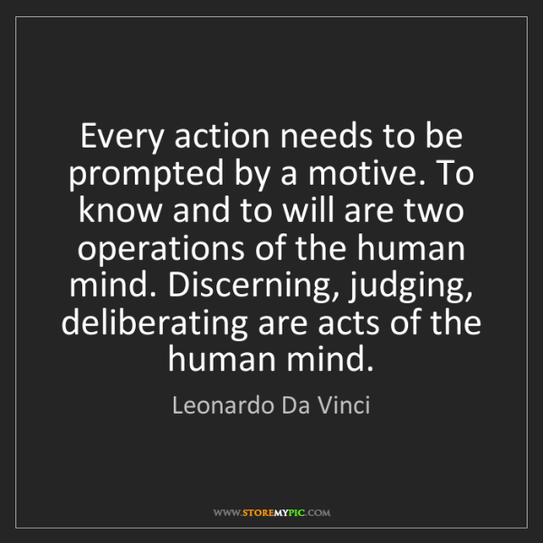 Leonardo Da Vinci: Every action needs to be prompted by a motive. To know...
