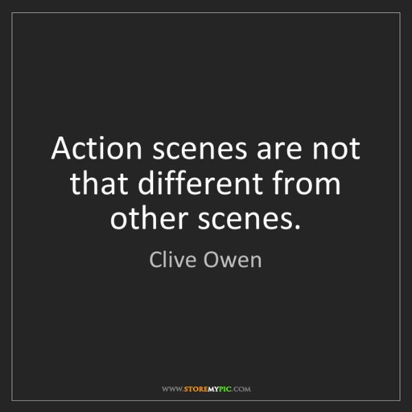 Clive Owen: Action scenes are not that different from other scenes.