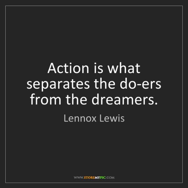 Lennox Lewis: Action is what separates the do-ers from the dreamers.