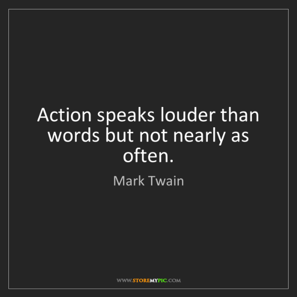Mark Twain: Action speaks louder than words but not nearly as often.