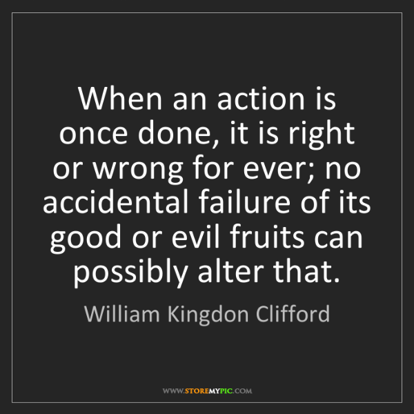 William Kingdon Clifford: When an action is once done, it is right or wrong for...
