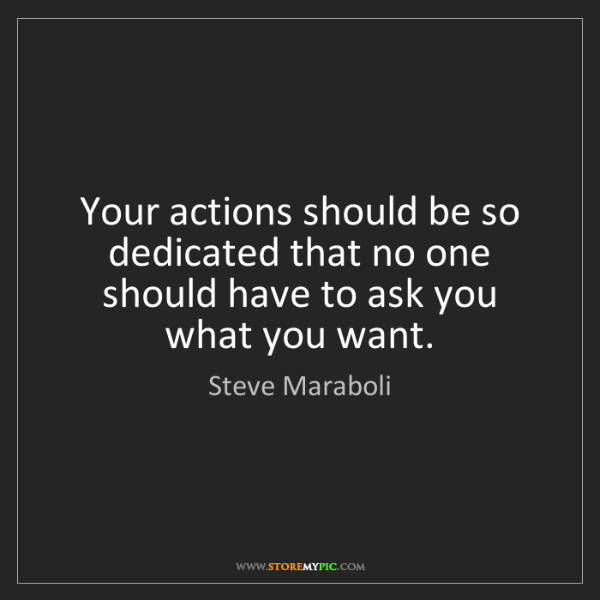 Steve Maraboli: Your actions should be so dedicated that no one should...