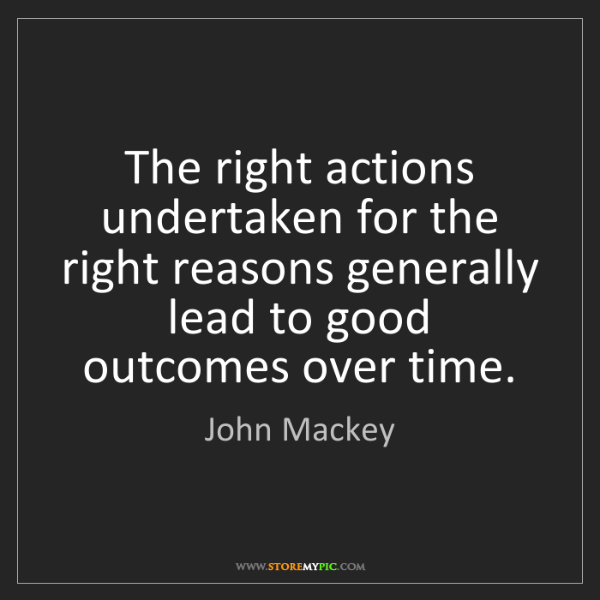 John Mackey: The right actions undertaken for the right reasons generally...