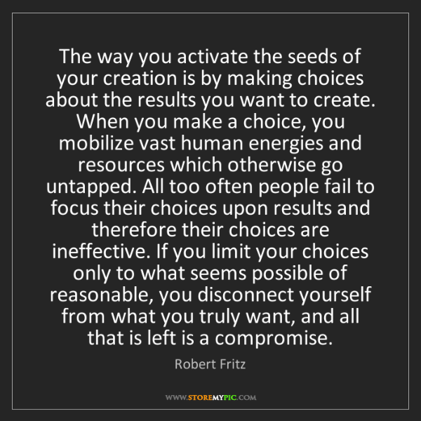 Robert Fritz: The way you activate the seeds of your creation is by...