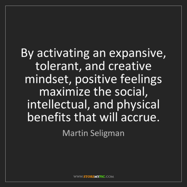 Martin Seligman: By activating an expansive, tolerant, and creative mindset,...
