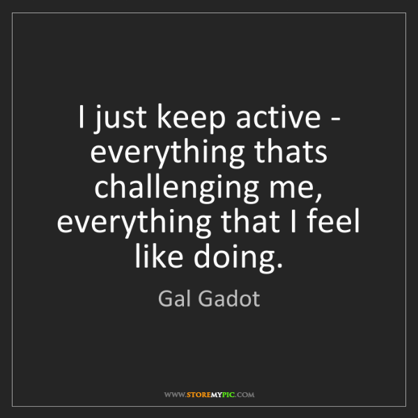 Gal Gadot: I just keep active - everything thats challenging me,...