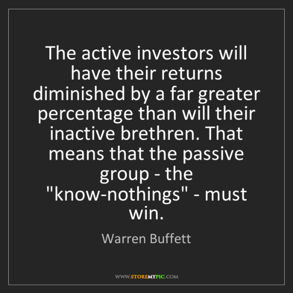 Warren Buffett: The active investors will have their returns diminished...