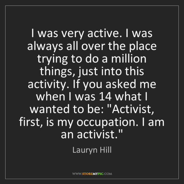 Lauryn Hill: I was very active. I was always all over the place trying...