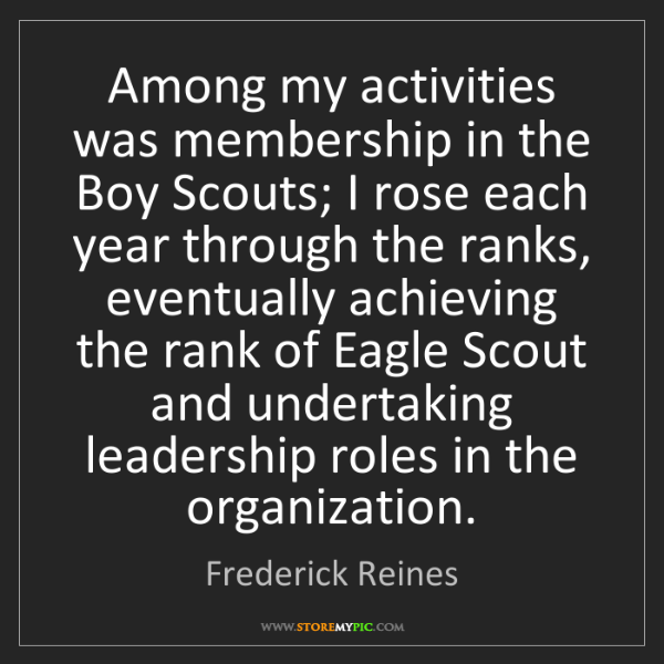 Frederick Reines: Among my activities was membership in the Boy Scouts;...