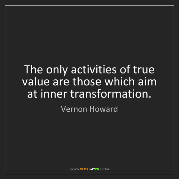 Vernon Howard: The only activities of true value are those which aim...