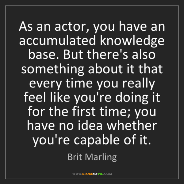 Brit Marling: As an actor, you have an accumulated knowledge base....