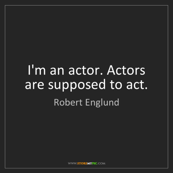 Robert Englund: I'm an actor. Actors are supposed to act.