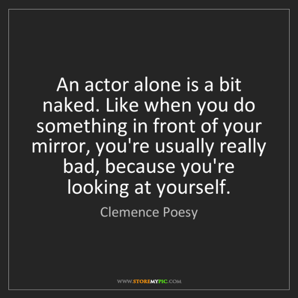 Clemence Poesy: An actor alone is a bit naked. Like when you do something...
