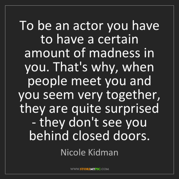 Nicole Kidman: To be an actor you have to have a certain amount of madness...