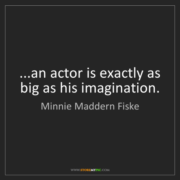 Minnie Maddern Fiske: ...an actor is exactly as big as his imagination.