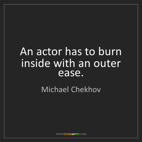Michael Chekhov: An actor has to burn inside with an outer ease.