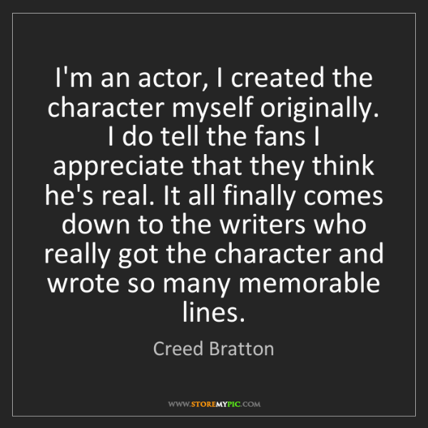Creed Bratton: I'm an actor, I created the character myself originally....