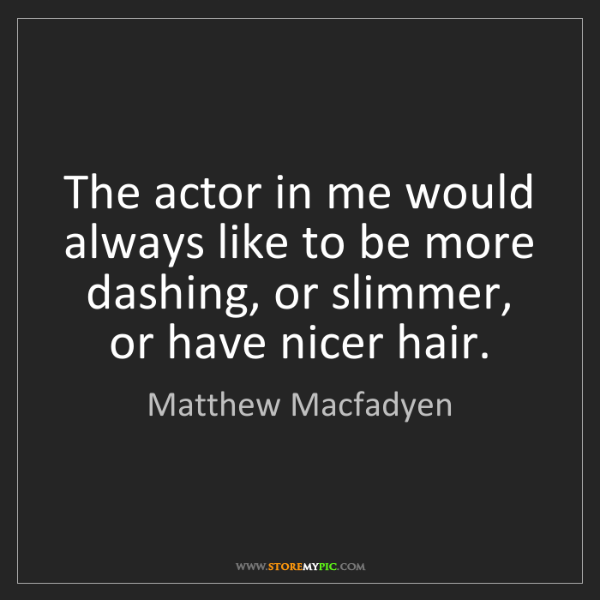 Matthew Macfadyen: The actor in me would always like to be more dashing,...