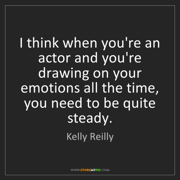 Kelly Reilly: I think when you're an actor and you're drawing on your...