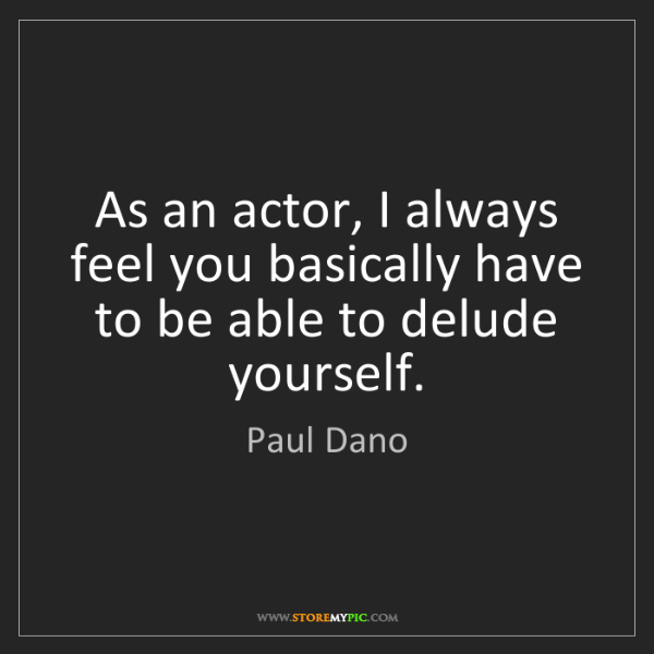 Paul Dano: As an actor, I always feel you basically have to be able...