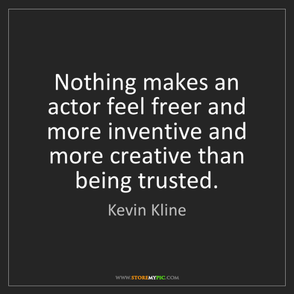 Kevin Kline: Nothing makes an actor feel freer and more inventive...