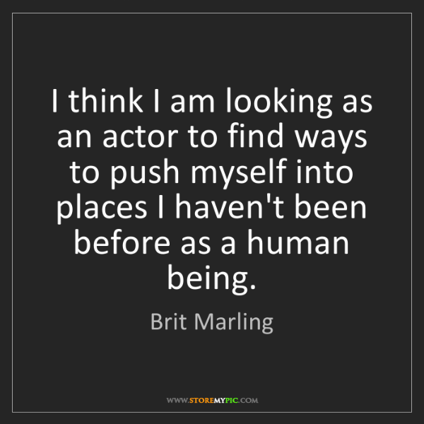Brit Marling: I think I am looking as an actor to find ways to push...