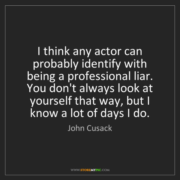 John Cusack: I think any actor can probably identify with being a...