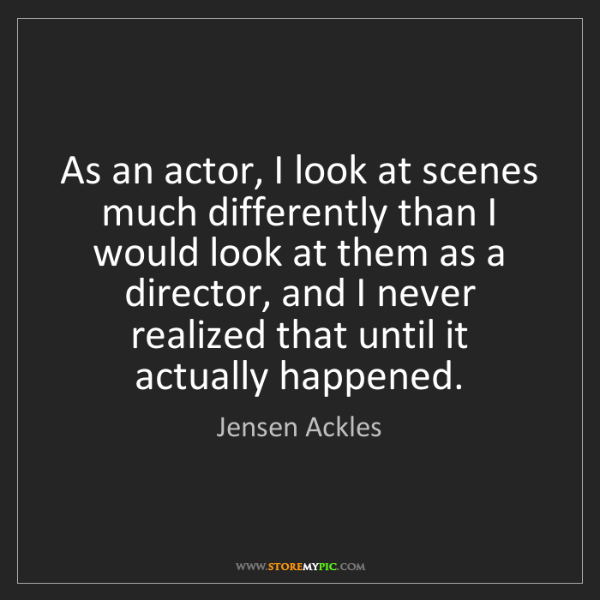 Jensen Ackles: As an actor, I look at scenes much differently than I...
