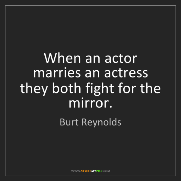 Burt Reynolds: When an actor marries an actress they both fight for...