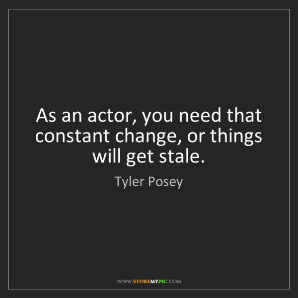 Tyler Posey: As an actor, you need that constant change, or things...